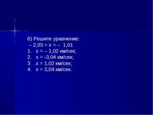 б) Решите уравнение: – 2,03 + х = – 1,01 1. х = – 1,02 км/сек; 2. х = -3,04 к