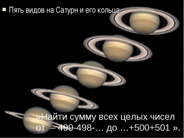 Пять видов на Сатурн и его кольца «Найти сумму всех целых чисел от – 499-498-...