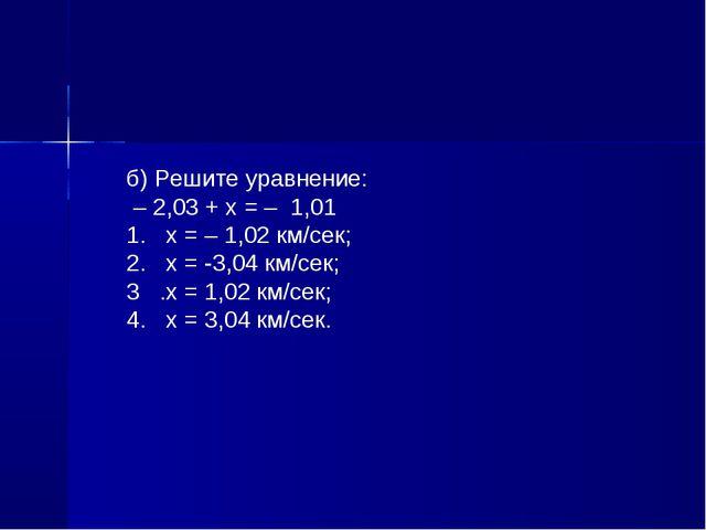 б) Решите уравнение: – 2,03 + х = – 1,01 1. х = – 1,02 км/сек; 2. х = -3,04 к...