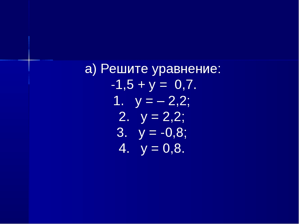 а) Решите уравнение: -1,5 + у = 0,7. 1. у = – 2,2; 2. у = 2,2; 3. у = -0,8;...