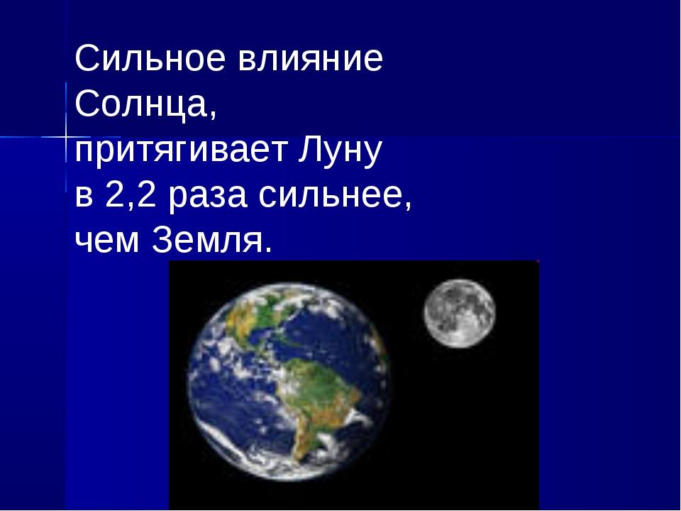 Сильное влияние Солнца, притягивает Луну в 2,2 раза сильнее, чем Земля.