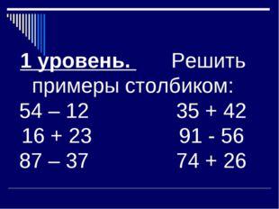 1 уровень. Решить примеры столбиком: 54 – 12 35 + 42 16 + 23 91 - 56 87 – 37