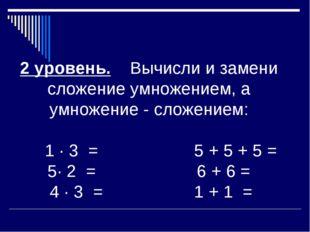 2 уровень. Вычисли и замени сложение умножением, а умножение - сложением: 1 ·
