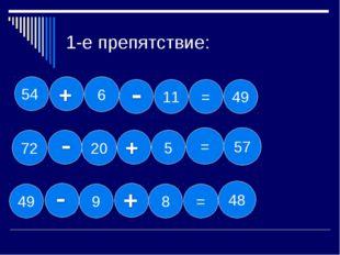 1-е препятствие: 11 = 54 49 6 72 20 5 = 57 49 9 8 = 48