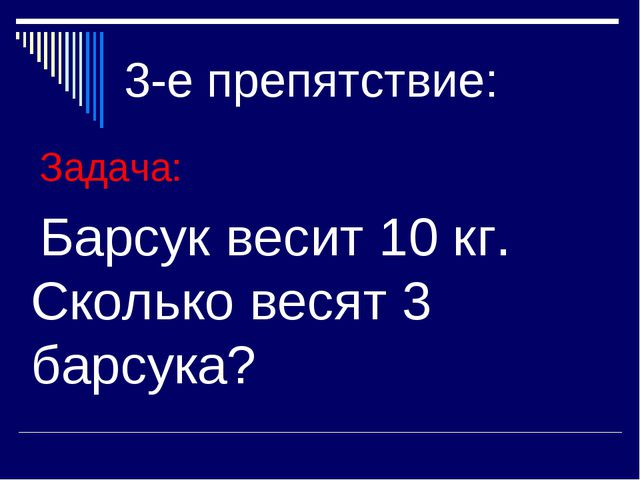 3-е препятствие: Задача: Барсук весит 10 кг. Сколько весят 3 барсука?
