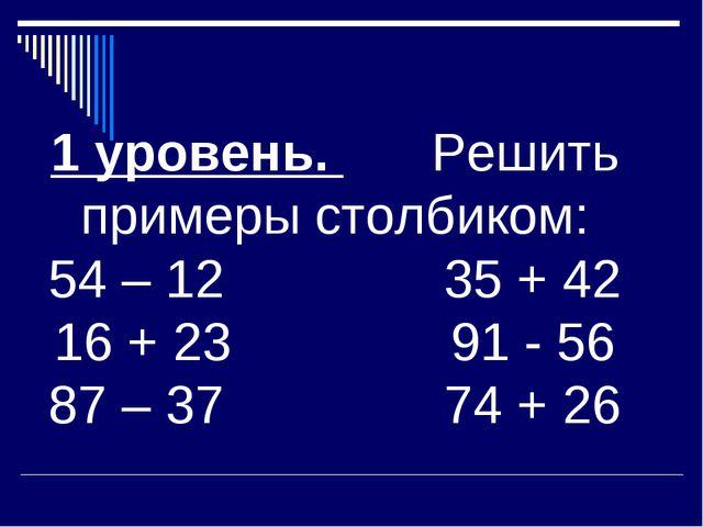1 уровень. Решить примеры столбиком: 54 – 12 35 + 42 16 + 23 91 - 56 87 – 37...
