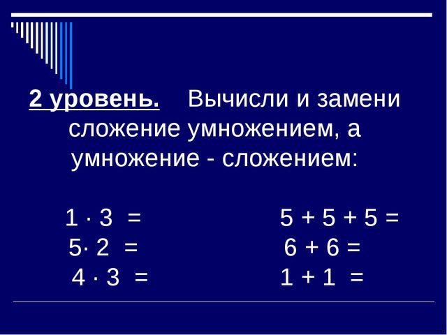 2 уровень. Вычисли и замени сложение умножением, а умножение - сложением: 1 ·...