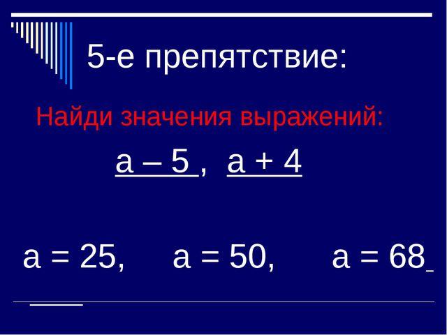 5-е препятствие: Найди значения выражений: а – 5 , а + 4 а = 25, а = 50, а = 68