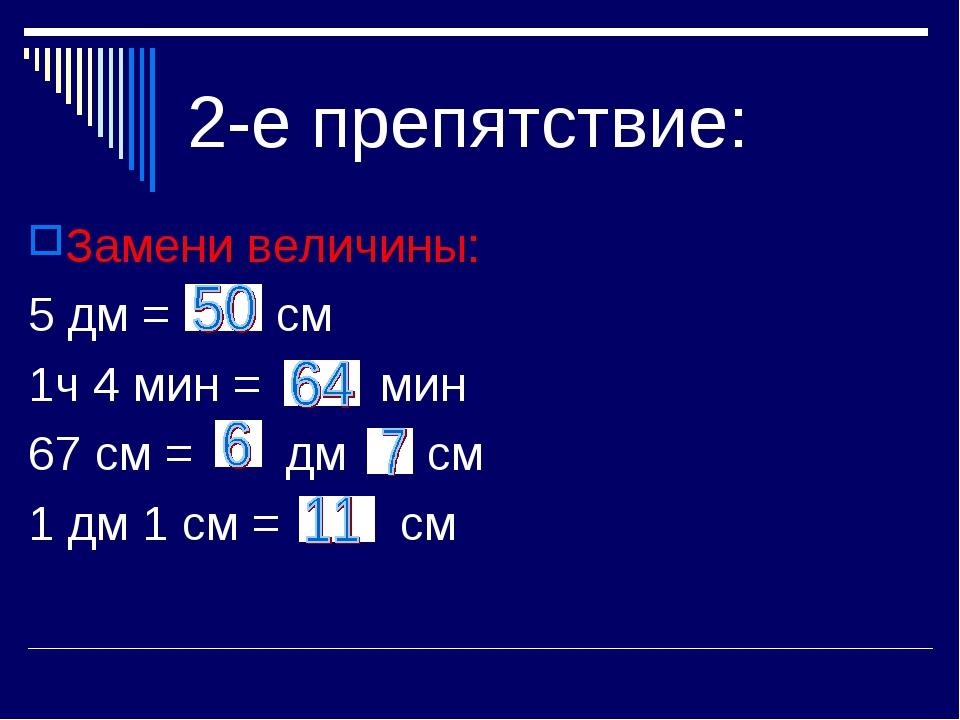 2-е препятствие: Замени величины: 5 дм = см 1ч 4 мин = мин 67 см = дм см 1 дм...