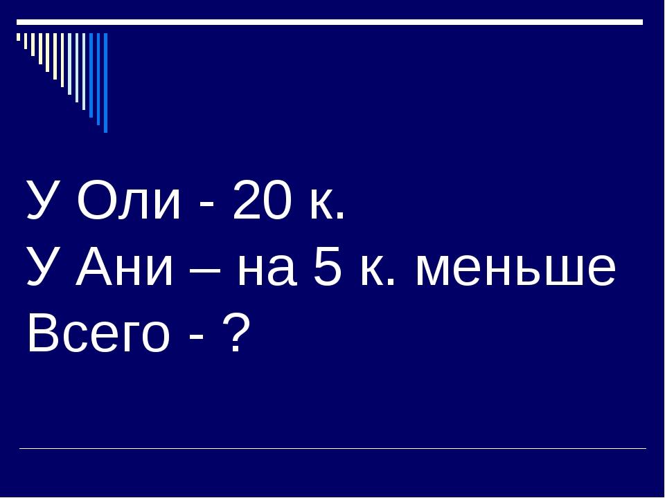 У Оли - 20 к. У Ани – на 5 к. меньше Всего - ?