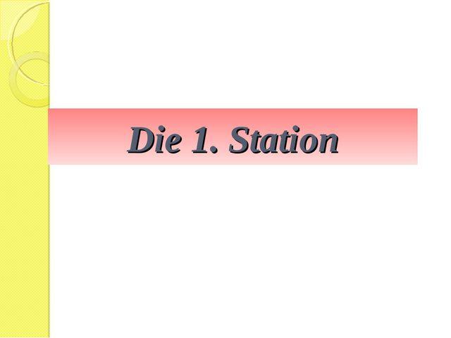 Die 1. Station