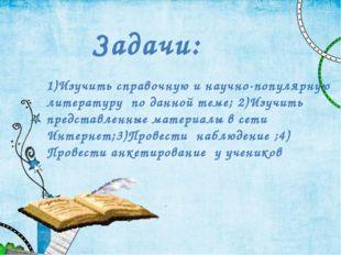 Задачи: 1)Изучить справочную и научно-популярную литературу по данной теме; 2