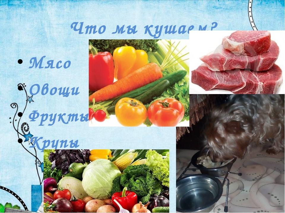 Что мы кушаем? Мясо Овощи Фрукты Крупы