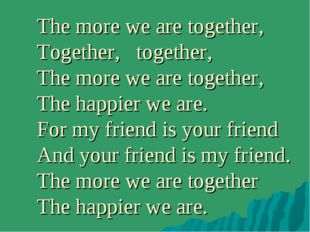The more we are together, Together, together, The more we are together, The h