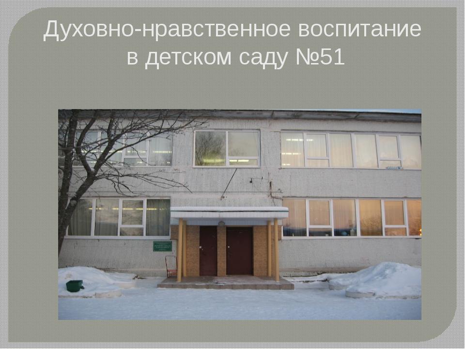 Духовно-нравственное воспитание в детском саду №51
