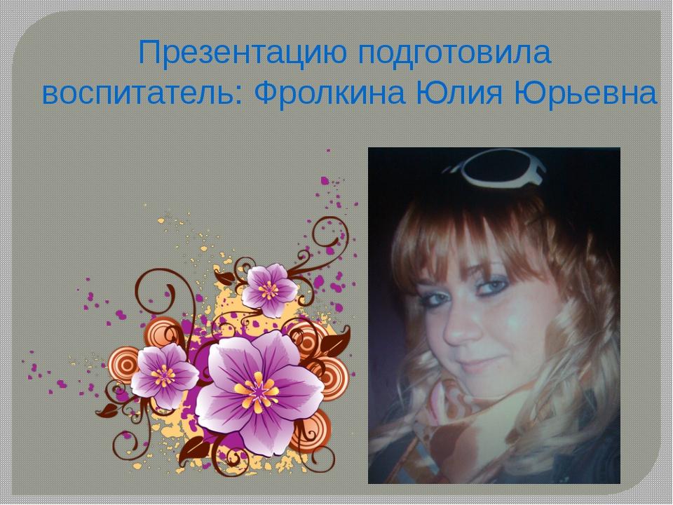 Презентацию подготовила воспитатель: Фролкина Юлия Юрьевна
