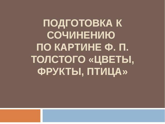 ПОДГОТОВКА К СОЧИНЕНИЮ ПО КАРТИНЕ Ф. П. ТОЛСТОГО «ЦВЕТЫ, ФРУКТЫ, ПТИЦА»