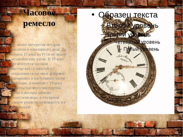 Часовое ремесло Не менее интересна история часового и ювелирного дела. До нач...