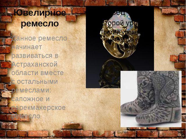Ювелирное ремесло Данное ремесло начинает развиваться в Астраханской области...