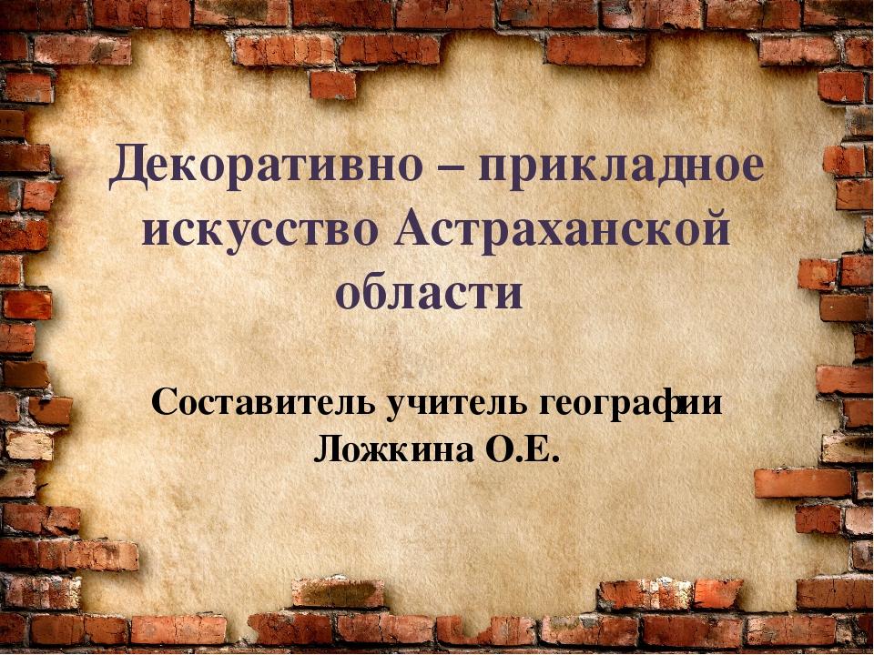 Декоративно – прикладное искусство Астраханской области Составитель учитель г...