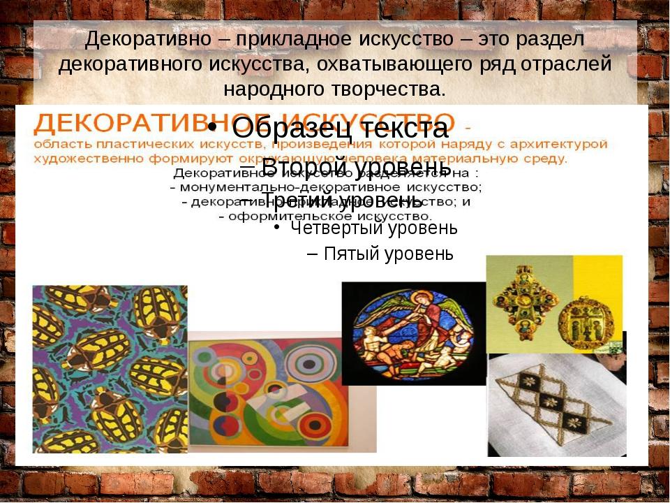 Декоративно – прикладное искусство – это раздел декоративного искусства, охва...