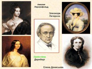 Амалия Лерхенфельд Элеонора Петерсон Эрнестина Дернберг Елена Денисьева