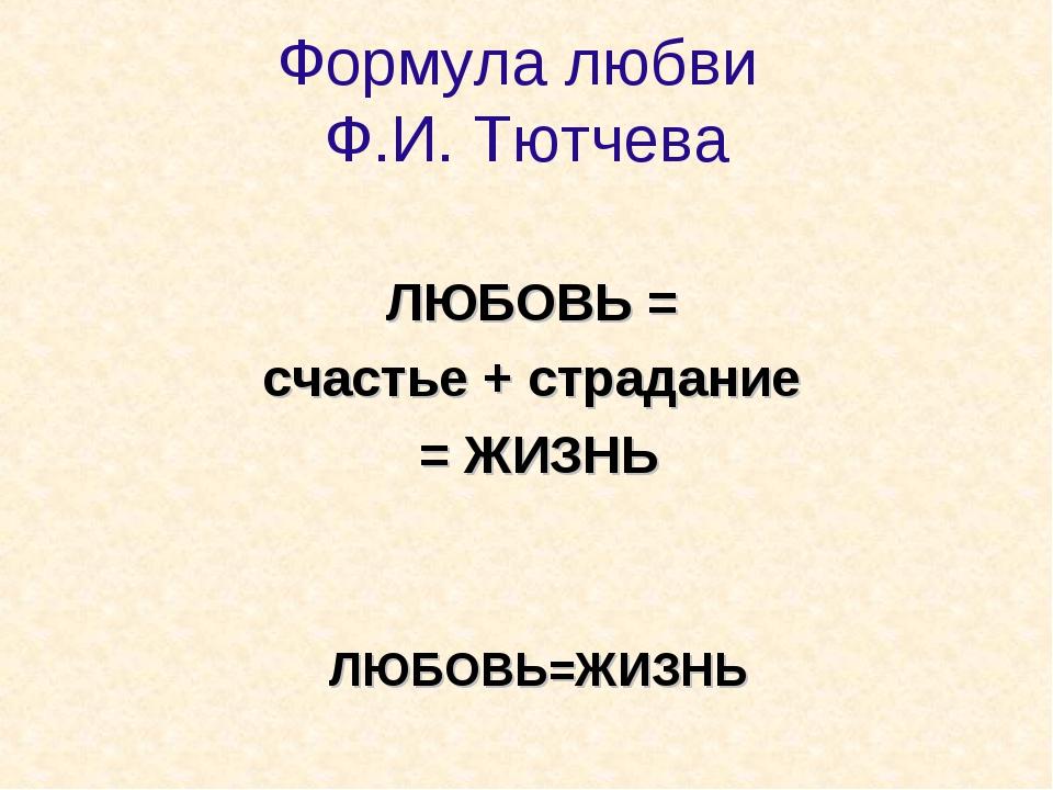 Формула любви Ф.И. Тютчева ЛЮБОВЬ = счастье + страдание = ЖИЗНЬ ЛЮБОВЬ=ЖИЗНЬ