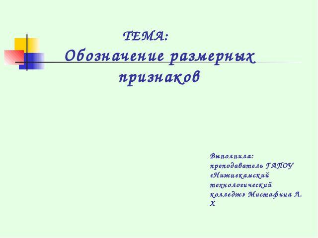 ТЕМА: Обозначение размерных признаков Выполнила: преподаватель ГАПОУ «Нижнека...