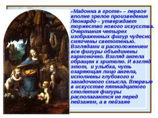 «Мадонна в гроте» – первое вполне зрелое произведение Леонардо – утверждает т