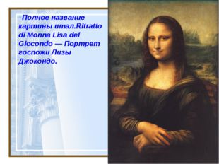 Полное название картины итал.Ritratto di Monna Lisa del Giocondo— Портрет го