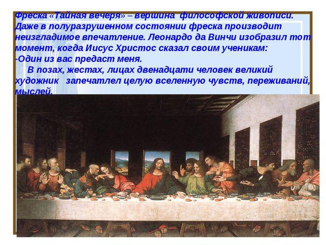 Фреска «Тайная вечеря» – вершина философской живописи. Даже в полуразрушенном...