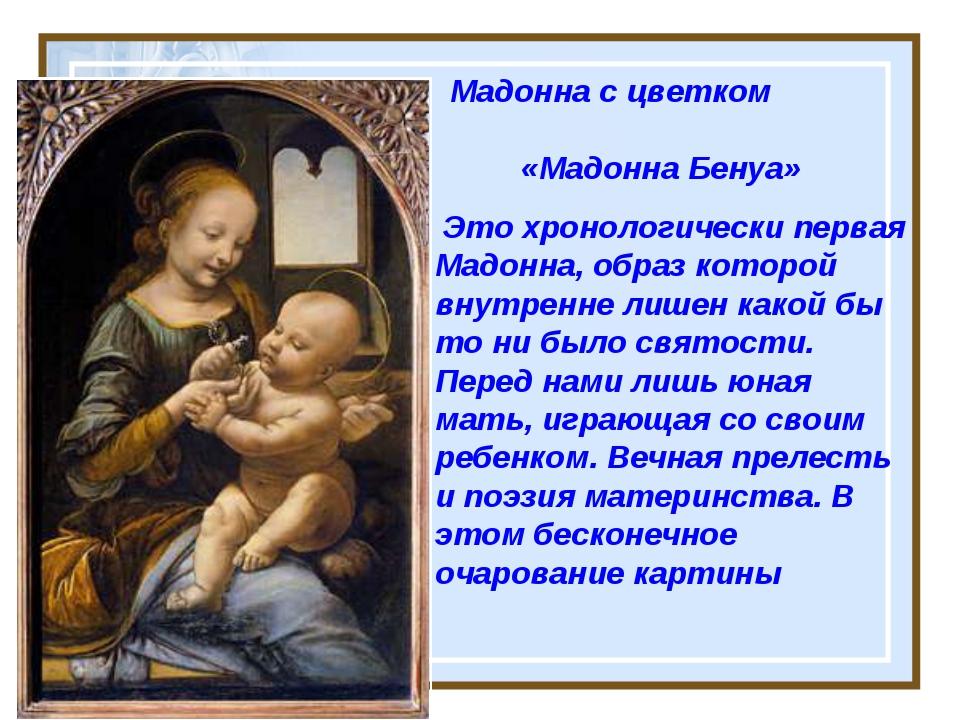 Мадонна с цветком «Мадонна Бенуа» Это хронологически первая Мадонна, образ к...