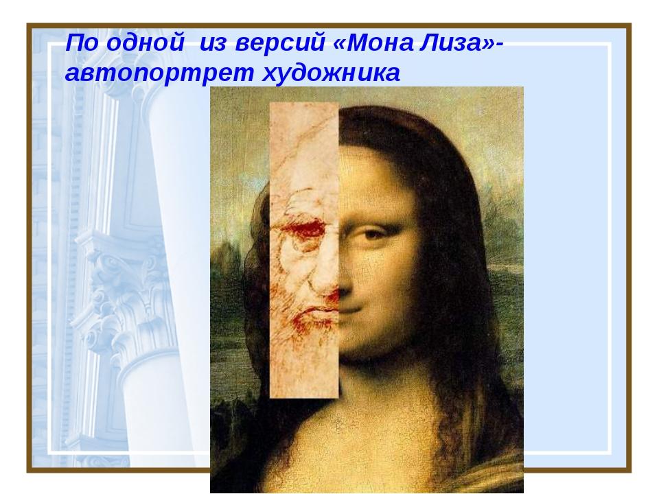 По одной из версий «Мона Лиза»- автопортрет художника