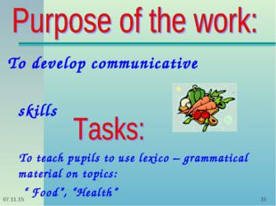 * * To develop communicative skills To teach pupils to use lexico – grammatic