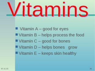* * Vitamin A – good for eyes Vitamin B – helps process the food Vitamin C –