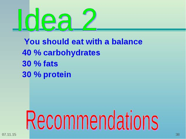 * * You should eat with a balance 40 % carbohydrates 30 % fats 30 % protein