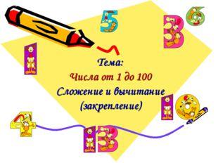 Тема: Числа от 1 до 100 Сложение и вычитание (закрепление)