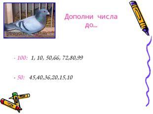Дополни числа до… - 100: 1, 10, 50,66, 72,80,99 - 50: 45,40,36,20,15,10