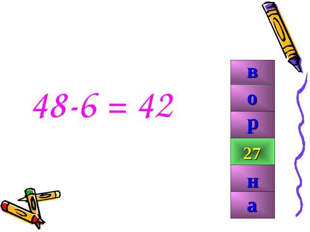 48-6 = 42 42 99 27 р н о а в