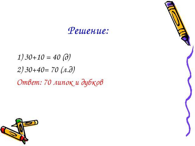 Решение: 1) 30+10 = 40 (д) 2) 30+40= 70 (л.д) Ответ: 70 липок и дубков