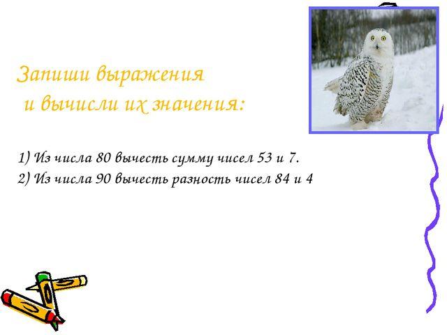 Запиши выражения и вычисли их значения: 1) Из числа 80 вычесть сумму чисел 53...