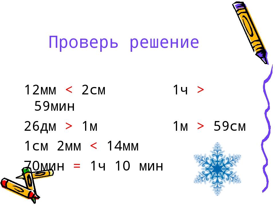 Проверь решение 12мм < 2см 1ч > 59мин 26дм > 1м 1м > 59см 1см 2мм < 14мм 70ми...