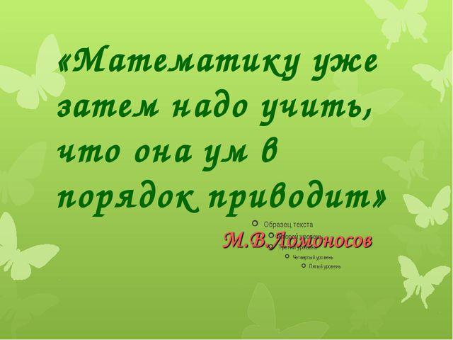 «Математику уже затем надо учить, что она ум в порядок приводит»