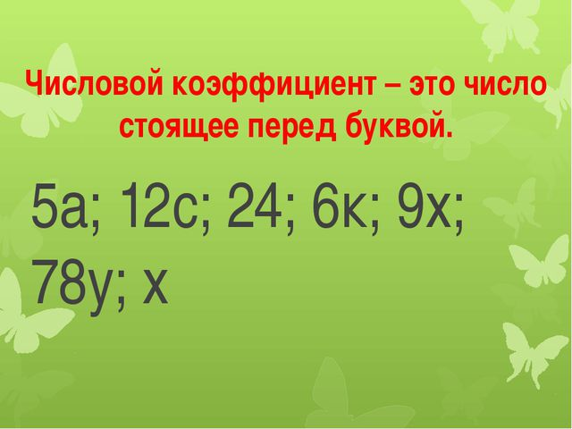 Числовой коэффициент – это число стоящее перед буквой. 5а; 12с; 24; 6к; 9х; 7...