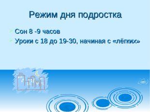 Режим дня подростка Сон 8 -9 часов Уроки с 18 до 19-30, начиная с «лёгких»