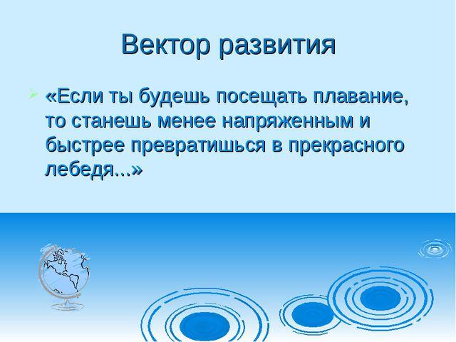 Вектор развития «Если ты будешь посещать плавание, то станешь менее напряженн...
