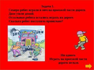 Задача 1. Семеро ребят играли в мяч на проезжей части дороги. Двое ушли домой