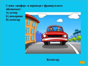 Слово «шофер» в переводе с французского обозначает: А) кучер Б) пожарник В) к