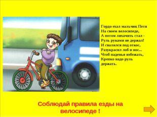 Соблюдай правила езды на велосипеде ! Гордо ехал мальчик Петя На своем велоси