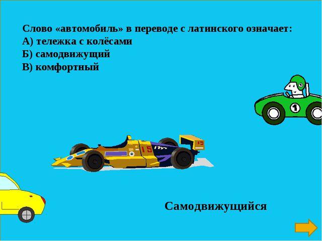 Слово «автомобиль» в переводе с латинского означает: А) тележка с колёсами Б)...